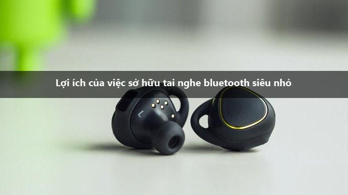 lợi ích của việc sở hữu tai nghe bluetooth siêu nhỏ